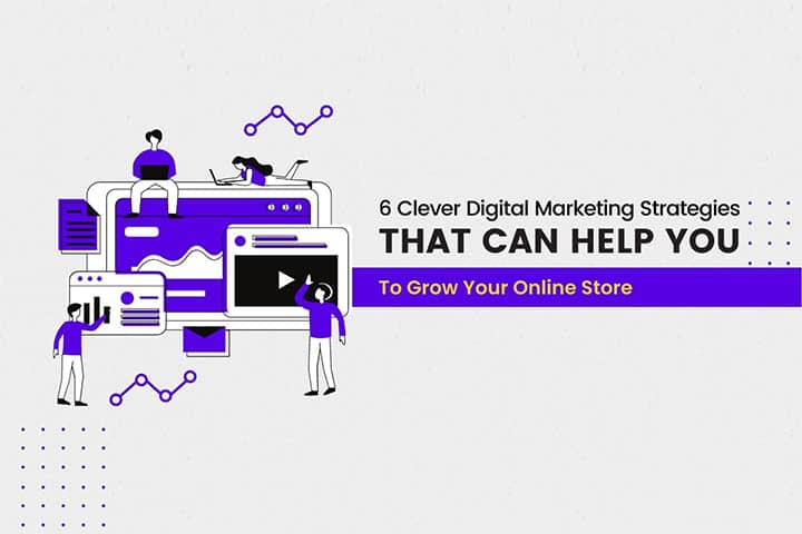 6 Clever Digital Marketing Strategies That Can Help You To Grow Your Online Store